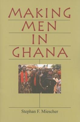 Making Men in Ghana - Miescher, Stephan F