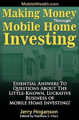 Making Money Through Mobile Home Investing: Essential Answers to Questions about the Little-Known, Lucrative Business of Mobile Home Investing! - Hoganson, Jerry, and Chan, Matthew S (Editor)