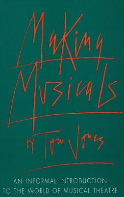 Making Musicals: An Informal Introduction to the World of Musical Theater - Jones, Tom
