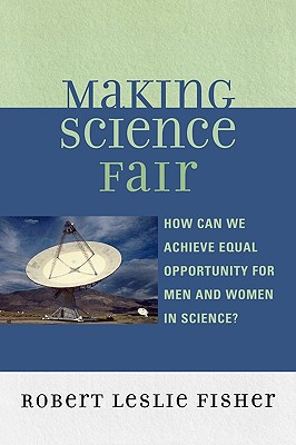 Making Science Fair: How Can We Achieve Equal Opportunity for Men and Women in Science? - Fisher, Robert Leslie