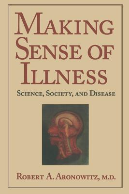 Making Sense of Illness: Science, Society and Disease - Aronowitz, Robert A., and Rosenberg, Charles (Series edited by), and Jones, Colin A. (Series edited by)