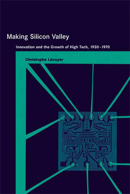 Making Silicon Valley: Innovation and the Growth of High Tech, 1930-1970 - Lecuyer, Christophe, and Bijker, Wiebe E (Editor), and Carlson, W Bernard (Editor)