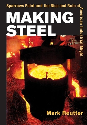 Making Steel: Sparrows Point and the Rise and Ruin of American Industrial Might - Reutter, Mark
