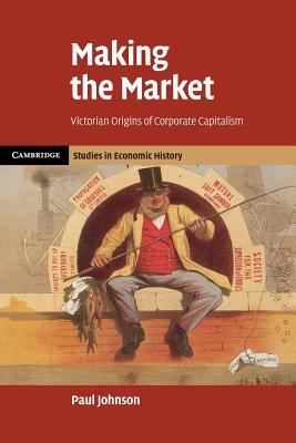 Making the Market: Victorian Origins of Corporate Capitalism - Johnson, Paul, and Jones, Heather