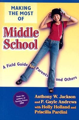 Making the Most of Middle School: A Field Guide for Parents and Others - Jackson, Anthony W, and Andrews, P Gayle, and Holland, Holly