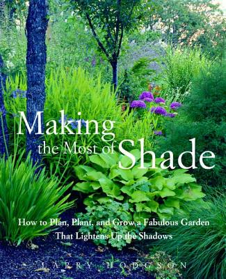 Making the Most of Shade: How to Plan, Plant, and Grow a Fabulous Garden That Lightens Up the Shadows - Hodgson, Larry