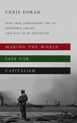 Making the World Safe for Capitalism: How Iraq Threatened the US Economic Empire and had to be Destroyed - Doran, Christopher