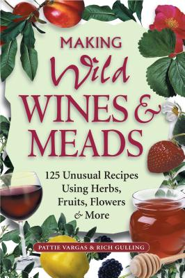 Making Wild Wines & Meads: 125 Unusual Recipes Using Herbs, Fruits, Flowers & More -