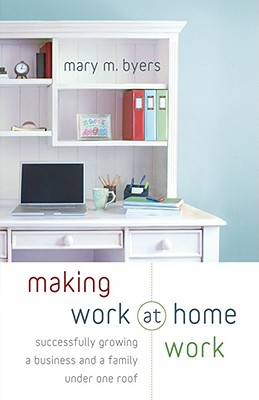 Making Work at Home Work: Successfully Growing a Business and a Family Under One Roof - Byers, Mary M