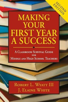 Making Your First Year a Success: A Classroom Survival Guide for Middle and High School Teachers - Wyatt, Robert L, and White, Joyce Elaine