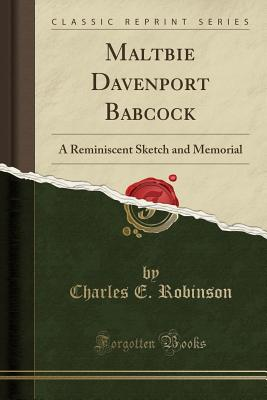 Maltbie Davenport Babcock: A Reminiscent Sketch and Memorial (Classic Reprint) - Robinson, Charles E