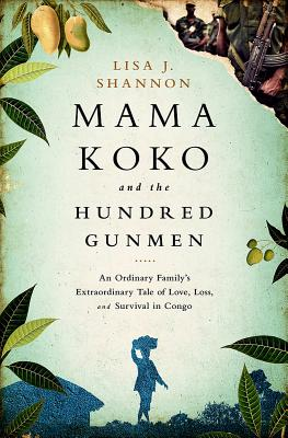 Mama Koko and the Hundred Gunmen: An Ordinary Family's Extraordinary Tale of Love, Loss, and Survival in Congo - Shannon, Lisa J