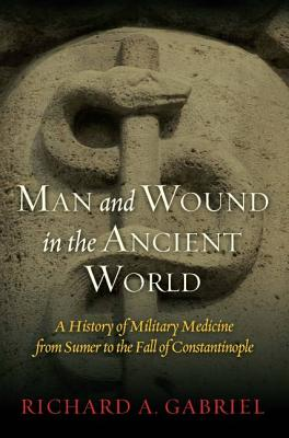 Man and Wound in the Ancient World: A History of Military Medicine from Sumer to the Fall of Constantinople - Gabriel, Richard A.