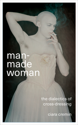 Man-Made Woman: The Dialectics of Cross-Dressing - Cremin, Ciara