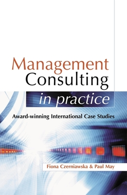 Management Consulting in Practice: A Casebook of International Best Practice - Czerniawska, Fiona, and May, Paul
