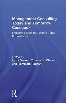 Management Consulting Today and Tomorrow Casebook: Enhancing Skills to Become Better Professionals - Greiner, Larry (Editor), and Olson, Thomas H (Editor), and Poulfelt, Flemming (Editor)