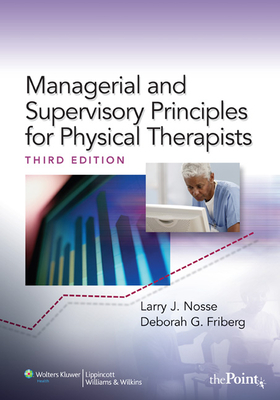 Managerial and Supervisory Principles for Physical Therapists - Nosse, Larry J, PhD, and Friberg, Deborah G, PT, MBA