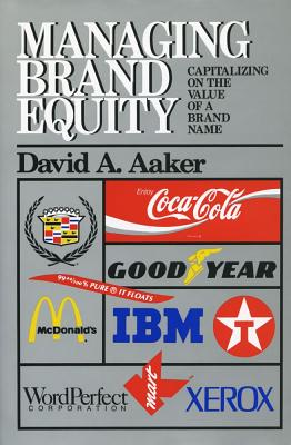 Managing Brand Equity: Capitalizing on the Value of a Brand Name - Aaker, David A