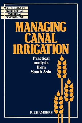 Managing Canal Irrigation: Practical Analysis from South Asia - Chambers, Robert