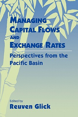 Managing Capital Flows and Exchange Rates: Perspectives from the Pacific Basin - Reuven, Glick (Editor), and Glick, Reuven (Editor)