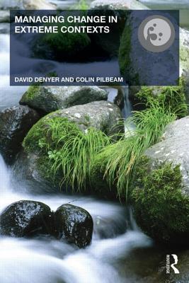 Managing Change in Extreme Contexts - Buchanan, David A. (Editor), and Denyer, David (Editor), and Pilbeam, Colin (Editor)