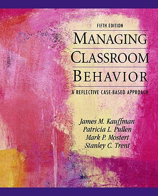 Managing Classroom Behaviors: A Reflective Case-Based Approach - Kauffman, James M, and Pullen, Patricia L, and Mostert, Mark P