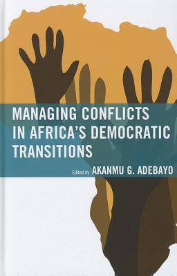 Managing Conflicts in Africa's Democratic Transitions - Adebayo, Akanmu G (Editor), and Adesina, Oluwakemi Abiodun (Contributions by), and Adeyeye, Mike (Contributions by)
