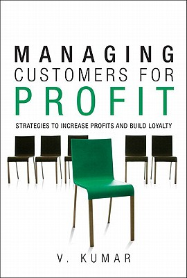 Managing Customers for Profit: Strategies to Increase Profits and Build Loyalty - Kumar, V, Dr.