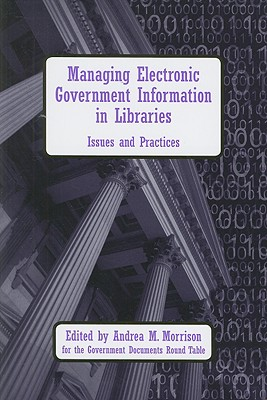 Managing Electronic Government Information in Libraries: Issues and Practices - Morrison, Andrea M