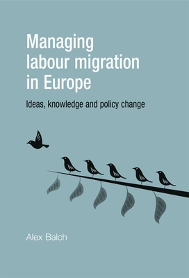 Managing Labour Migration in Europe: Ideas, Knowledge and Policy Change - Balch, Alex