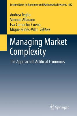 Managing Market Complexity: The Approach of Artificial Economics - Teglio, Andrea (Editor), and Alfarano, Simone (Editor), and Camacho-Cuena, Eva (Editor)