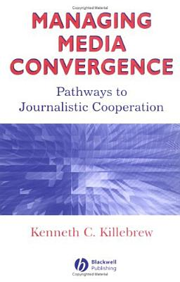 Managing Media Convergence: Pathways to Journalistic Cooperation - Killebrew, Kenneth C