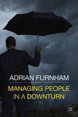 Managing People in a Downturn - Furnham, Adrian F.