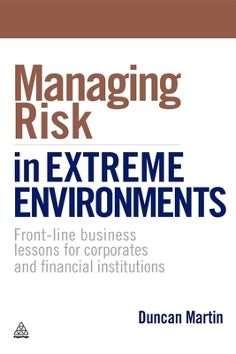 Managing Risk in Extreme Environments: Front-Line Business Lessons for Corporates and Financial Institutions - Martin, Duncan