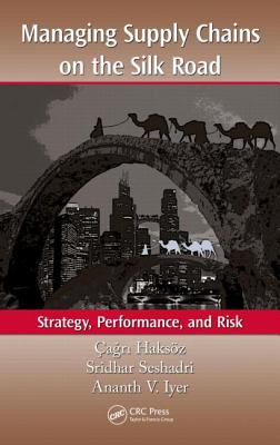 Managing Supply Chains on the Silk Road: Strategy, Performance, and Risk - Haksoz, Cagri (Editor)