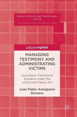 Managing Testimony and Administrating Victims: Colombia's Transitional Scenario Under the Justice and Peace ACT - Aranguren Romero, Juan Pablo