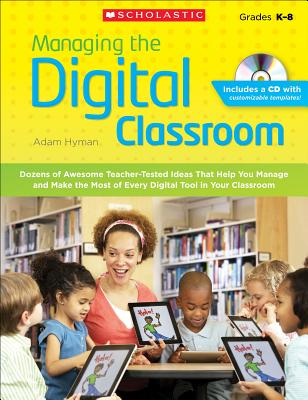 Managing the Digital Classroom: Dozens of Awesome Teacher-Tested Ideas That Help You Manage and Make the Most of Every Digital Tool in Your Classroom - Hyman, Adam