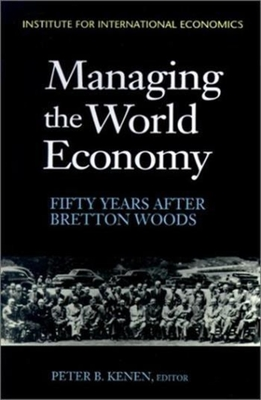 Managing the World Economy: Fifty Years After Bretton Woods - Kenen, Peter B (Editor), and Bergsten, C Fred (Preface by)