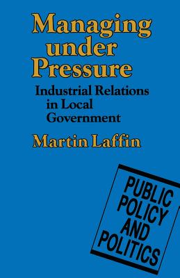 Managing under Pressure: Industrial Relations in Local Government - Laffin, Martin