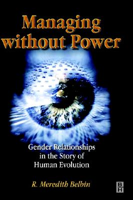 Managing Without Power: Gender Relationships in the Story of Human Evolution - Belbin, R Meredith