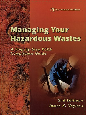 Managing Your Hazardous Wastes: A Step-By-Step RCRA Compliance Guide - Voyles, James K, and Voyles, Esquire