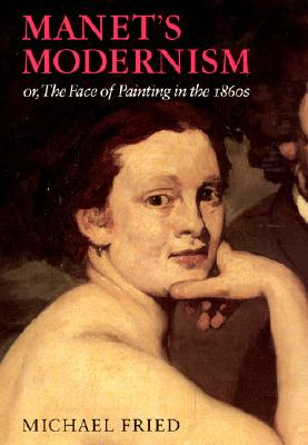 Manet's Modernism: Or, the Face of Painting in the 1860s - Fried, Michael, Professor