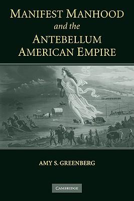 Manifest Manhood and the Antebellum American Empire - Greenberg, Amy S