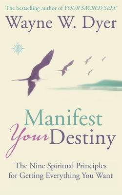Manifest Your Destiny: The Nine Spiritual Principles for Getting Everything You Want - Dyer, Wayne W., Dr.