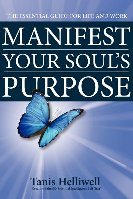 Manifest Your Soul's Purpose: The Essential Guide for Life and Work - Helliwell, Tanis
