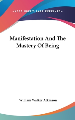Manifestation and the Mastery of Being - Atkinson, William Walker