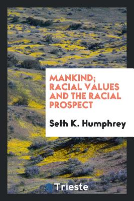 Mankind; Racial Values and the Racial Prospect - Humphrey, Seth K