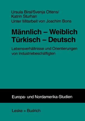 Mannlich -- Weiblich Turkisch -- Deutsch: Lebensverhaltnisse Und Orientierungen Von Industriebeschaftigten - Birsl, Ursula, and Ottens, Svenja, and Sturhan, Katrin