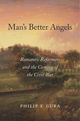 Man's Better Angels: Romantic Reformers and the Coming of the Civil War - Gura, Philip F