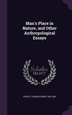 Man's Place in Nature, and Other Anthropological Essays - Huxley, Thomas Henry 1825-1895 (Creator)